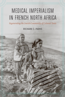 Medical Imperialism in French North Africa : Regenerating the Jewish Community of Colonial Tunis, Hardback Book