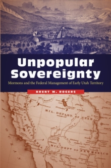 Unpopular Sovereignty : Mormons and the Federal Management of Early Utah Territory, Hardback Book