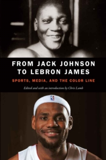 From Jack Johnson to LeBron James : Sports, Media, and the Color Line, Paperback / softback Book