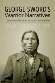 George Sword's Warrior Narratives : Compositional Processes in Lakota Oral Tradition, Hardback Book