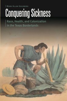 Conquering Sickness : Race, Health, and Colonization in the Texas Borderlands, Hardback Book
