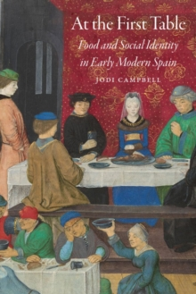 At the First Table : Food and Social Identity in Early Modern Spain, Paperback / softback Book