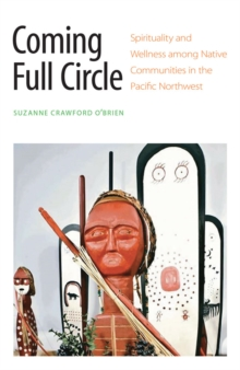 Coming Full Circle : Spirituality and Wellness among Native Communities in the Pacific Northwest, Paperback / softback Book