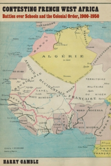Contesting French West Africa : Battles over Schools and the Colonial Order, 1900-1950, Hardback Book