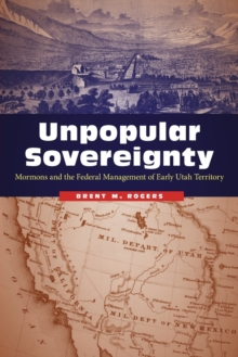 Unpopular Sovereignty : Mormons and the Federal Management of Early Utah Territory, Paperback / softback Book