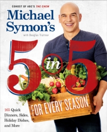 Michael Symon's 5 in 5 for Every Season : 165 Quick Dinners, Sides, Holiday Dishes, and More: A Cookbook, Paperback / softback Book