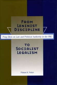 From Leninist Discipline to Socialist Legalism : Peng Zhen on Law and Political Authority in the PRC, Hardback Book