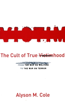 The Cult of True Victimhood : From the War on Welfare to the War on Terror, Paperback / softback Book