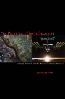 The Politics of Space Security : Strategic Restraint and the Pursuit of National Interests, Paperback / softback Book