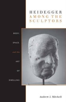 Heidegger Among the Sculptors : Body, Space, and the Art of Dwelling, Paperback / softback Book
