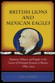 British Lions and Mexican Eagles : Business, Politics, and Empire in the Career of Weetman Pearson in Mexico, 1889-1919, Hardback Book