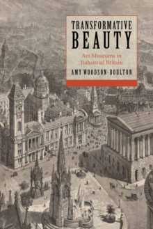 Transformative Beauty : Art Museums in Industrial Britain, Hardback Book