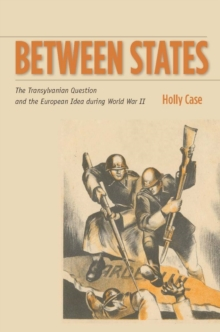 Between States : The Transylvanian Question and the European Idea during World War II, Paperback / softback Book