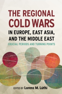 The Regional Cold Wars in Europe, East Asia, and the Middle East : Crucial Periods and Turning Points, Hardback Book