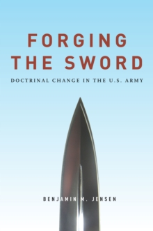 Forging the Sword : Doctrinal Change in the U.S. Army, Hardback Book