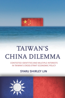Taiwan's China Dilemma : Contested Identities and Multiple Interests in Taiwan's Cross-Strait Economic Policy, Hardback Book