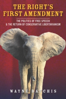 The Right's First Amendment : The Politics of Free Speech & the Return of Conservative Libertarianism, Paperback Book