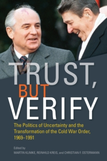 Trust, but Verify : The Politics of Uncertainty and the Transformation of the Cold War Order, 1969-1991, Hardback Book