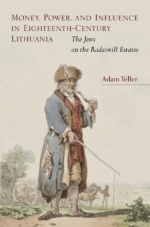 Money, Power, and Influence in Eighteenth-Century Lithuania : The Jews on the Radziwill Estates, Hardback Book