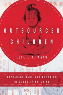 Outsourced Children : Orphanage Care and Adoption in Globalizing China, Hardback Book