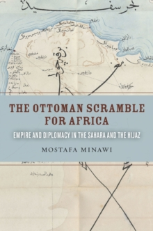The Ottoman Scramble for Africa : Empire and Diplomacy in the Sahara and the Hijaz, Paperback / softback Book