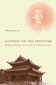 Goddess on the Frontier : Religion, Ethnicity, and Gender in Southwest China, Hardback Book