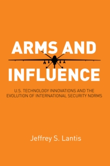 Arms and Influence : U.S. Technology Innovations and the Evolution of International Security Norms, Paperback / softback Book