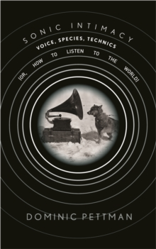 Sonic Intimacy : Voice, Species, Technics (or, How To Listen to the World), Hardback Book