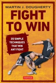 Fight to Win : 20 Simple Techniques That Will Win Any Fight, Paperback / softback Book