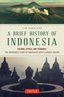 A Brief History of Indonesia : Sultans, Spices, and Tsunamis: The Incredible Story of Southeast Asia's Largest Nation, Paperback / softback Book