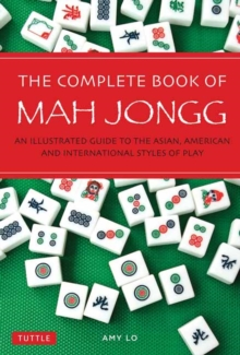 The Complete Book of Mah Jongg : An Illustrated Guide to the American and Asian Styles of Play, Paperback / softback Book