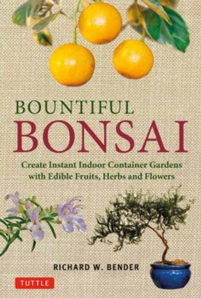 Bountiful Bonsai : Create Instant Indoor Container Gardens with Edible Fruits, Herb and Flowers, Paperback / softback Book