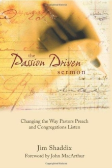 The Passion-Driven Sermon : Changing the Way Pastors Preach and Congregations Listen, Hardback Book