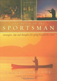 The Heart of the Sportsman : Strategies, Tips, and Thoughts for Going Beyond the Chase, Hardback Book