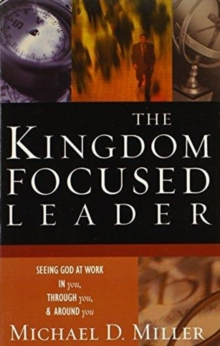 The Kingdom-Focused Leader : Seeking God at Work in You, Through You, and Around You, Paperback Book