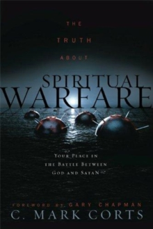 The Truth about Spiritual Warfare : Your Place in the Battle Between God and Satan, Paperback Book