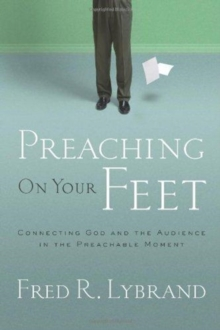Preaching on Your Feet : Connecting God and the Audience in the Preachable Moment, Paperback / softback Book