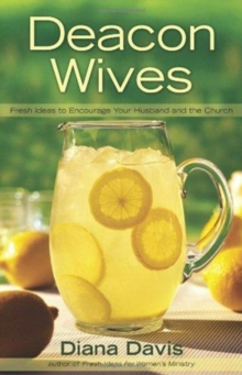 Deacon Wives : Fresh Ideas to Encourage Your Husband and the Church, Paperback / softback Book