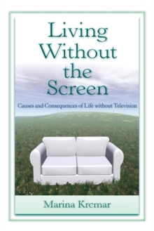 Living Without the Screen : Causes and Consequences of Life without Television, Paperback / softback Book