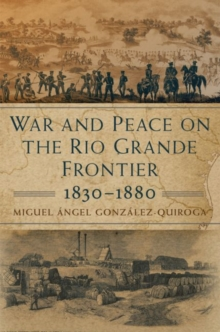 War and Peace on the Rio Grande Frontier, 1830-1880, Hardback Book