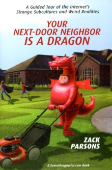 Your Next-door Neighbor Is A Dragon : A Guided Tour of the Internet's Strange Subcultures and Weird Realities, Paperback / softback Book