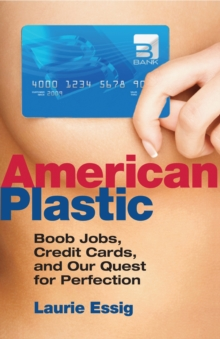 American Plastic : Boob Jobs, Credit Cards, and Our Quest for Perfection, Paperback Book