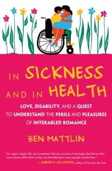 In Sickness and in Health : Love, Disability, and a Quest to Understand the Perils and Pleasures of Inter-abled Romance, Hardback Book