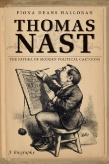 Thomas Nast : The Father of Modern Political Cartoons, Hardback Book