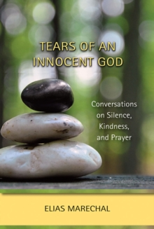 Tears of an Innocent God : Conversations on Silence, Kindness, and Prayer, Paperback Book