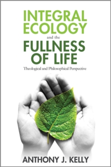 Integral Ecology and the Fullness of Life : Theological and Philosophical Perspectives, Paperback Book