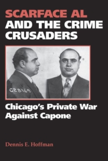 Scarface Al and the Crime Crusaders : Chicago's Private War Against Capone, Paperback / softback Book