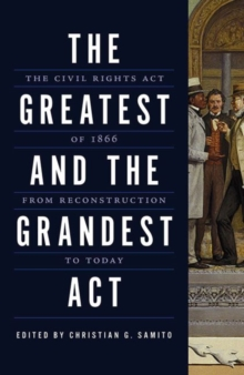 The Greatest and the Grandest Act : The Civil Rights Act of 1866 from Reconstruction to Today, Paperback / softback Book
