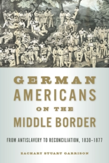 German Americans on the Middle Border : From Antislavery to Reconciliation, 1830-1877, Paperback / softback Book