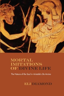 "Mortal Imitations of Divine Life : The Nature of the Soul in Aristotle's """"De Anima"""", Hardback Book"